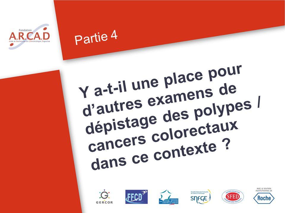 Partie 4 Y a-t-il une place pour dautres examens de dépistage des polypes / cancers colorectaux dans ce contexte ?