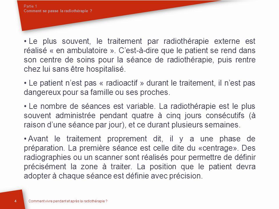 Partie 1 Comment se passe la radiothérapie ? Le plus souvent, le traitement par radiothérapie externe est réalisé « en ambulatoire ». Cest-à-dire que