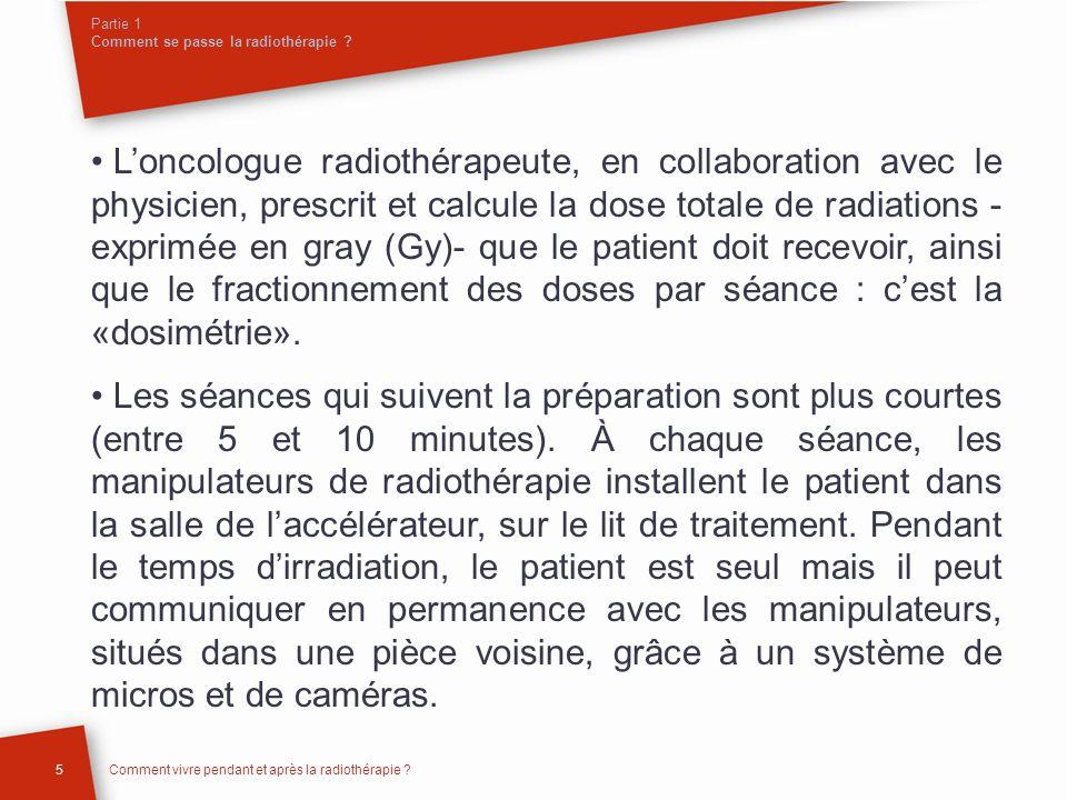 Partie 1 Comment se passe la radiothérapie ? Loncologue radiothérapeute, en collaboration avec le physicien, prescrit et calcule la dose totale de rad