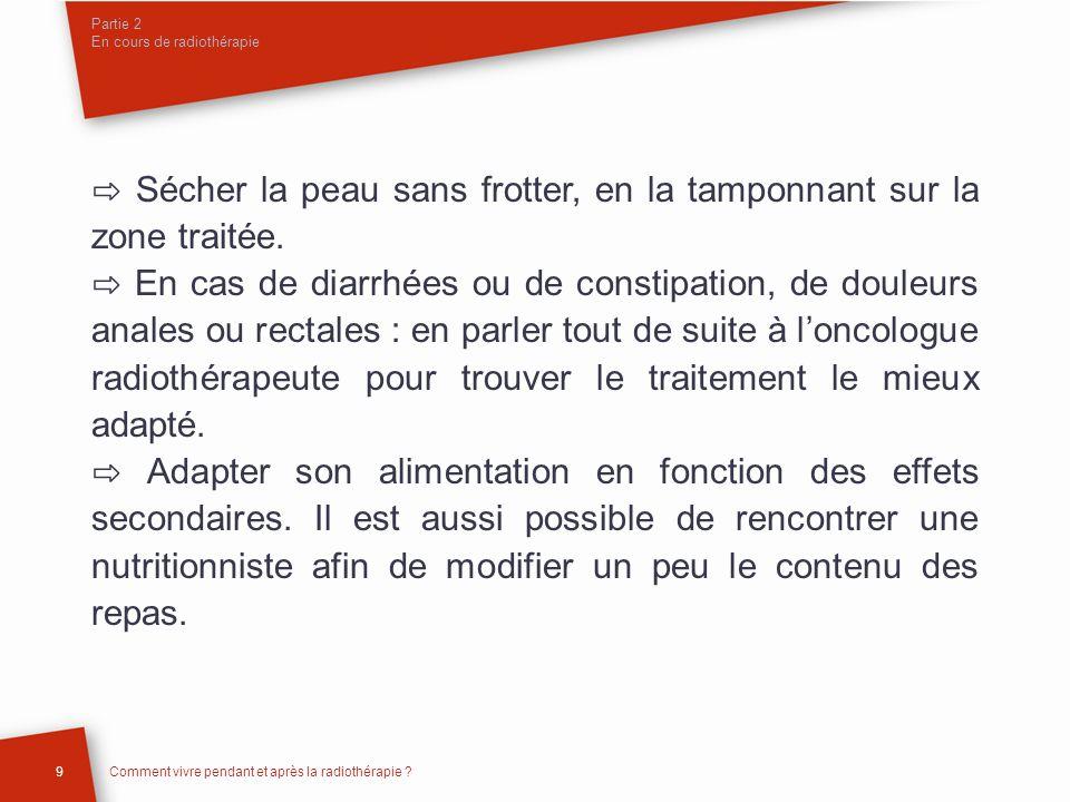 Partie 2 En cours de radiothérapie Sécher la peau sans frotter, en la tamponnant sur la zone traitée. En cas de diarrhées ou de constipation, de doule