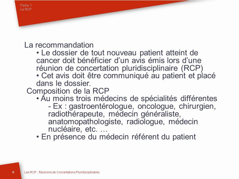 Partie 1 La RCP La recommandation Le dossier de tout nouveau patient atteint de cancer doit bénéficier dun avis émis lors dune réunion de concertation