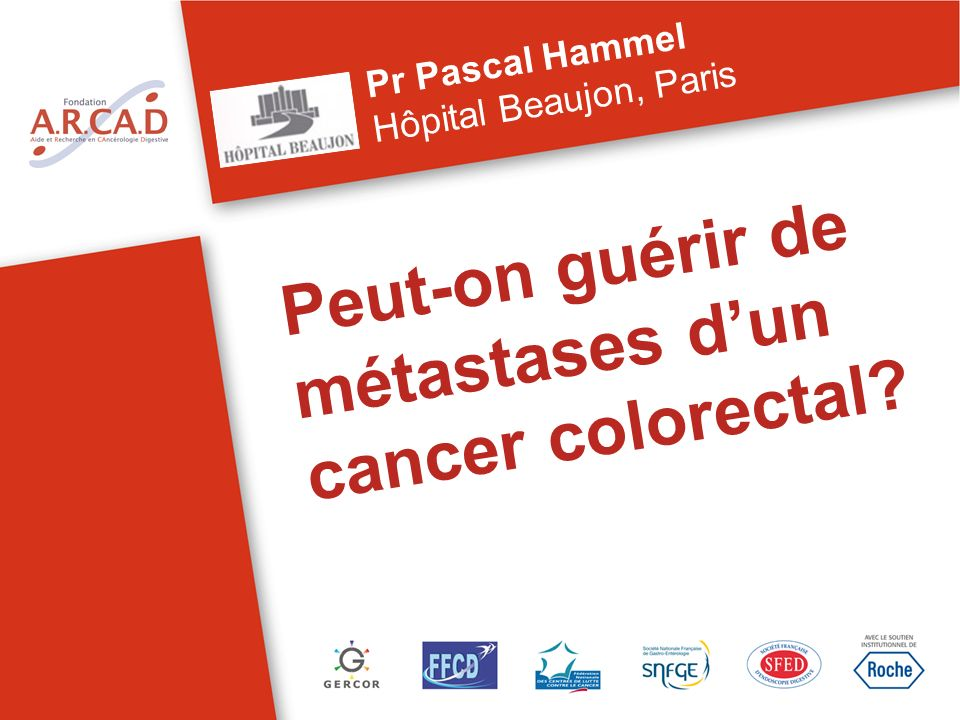 Peut-on guérir de métastases dun cancer colorectal? Pr Pascal Hammel Hôpital Beaujon, Paris