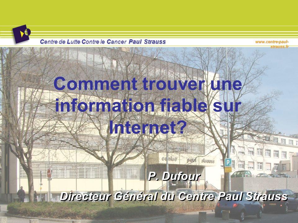 Centre de Lutte Contre le Cancer Paul Strauss www.centre-paul- strauss.fr Comment trouver une information fiable sur Internet? P. Dufour Directeur Gén