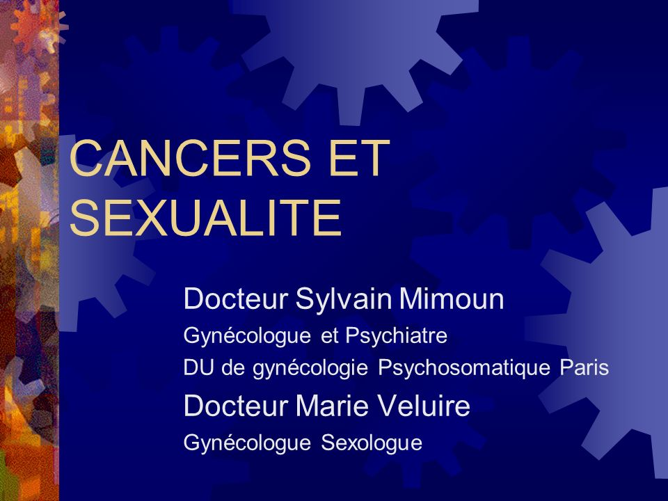 CANCERS ET SEXUALITE Docteur Sylvain Mimoun Gynécologue et Psychiatre DU de gynécologie Psychosomatique Paris Docteur Marie Veluire Gynécologue Sexologue