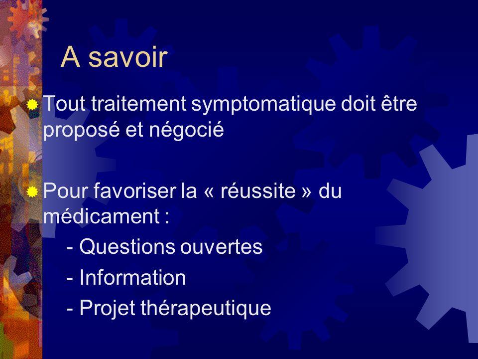 A savoir Tout traitement symptomatique doit être proposé et négocié Pour favoriser la « réussite » du médicament : - Questions ouvertes - Information - Projet thérapeutique