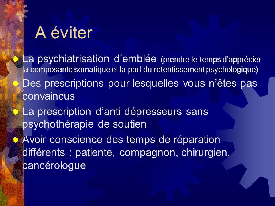 A éviter La psychiatrisation demblée (prendre le temps dapprécier la composante somatique et la part du retentissement psychologique) Des prescription