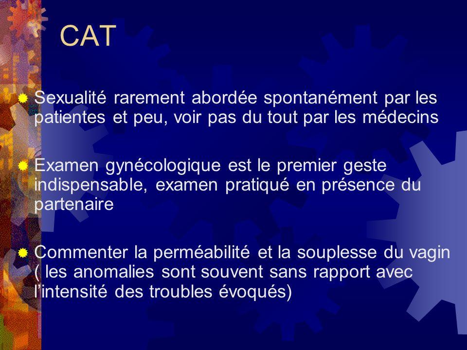 CAT Sexualité rarement abordée spontanément par les patientes et peu, voir pas du tout par les médecins Examen gynécologique est le premier geste indispensable, examen pratiqué en présence du partenaire Commenter la perméabilité et la souplesse du vagin ( les anomalies sont souvent sans rapport avec lintensité des troubles évoqués)