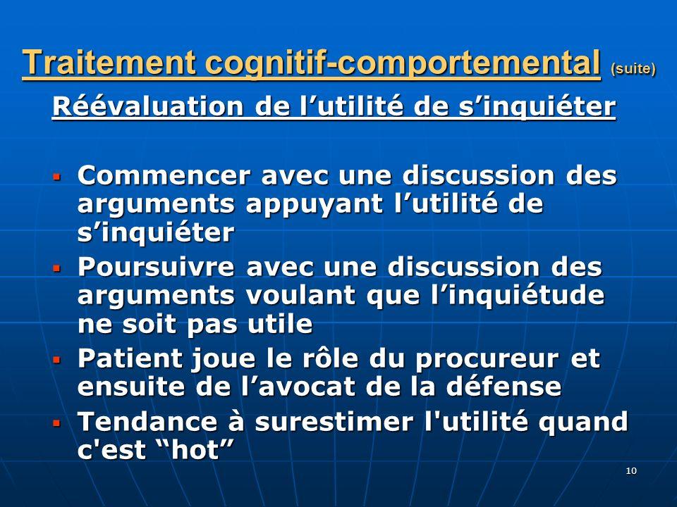 10 Traitement cognitif-comportemental (suite) Réévaluation de lutilité de sinquiéter Commencer avec une discussion des arguments appuyant lutilité de