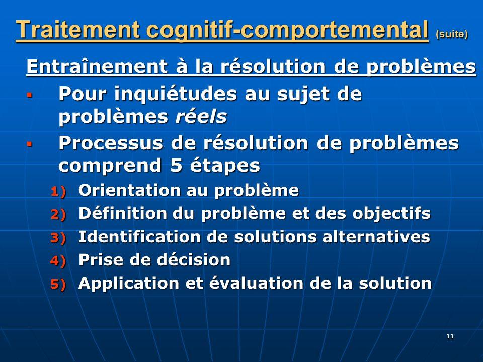 11 Traitement cognitif-comportemental (suite) Entraînement à la résolution de problèmes Pour inquiétudes au sujet de problèmes réels Pour inquiétudes
