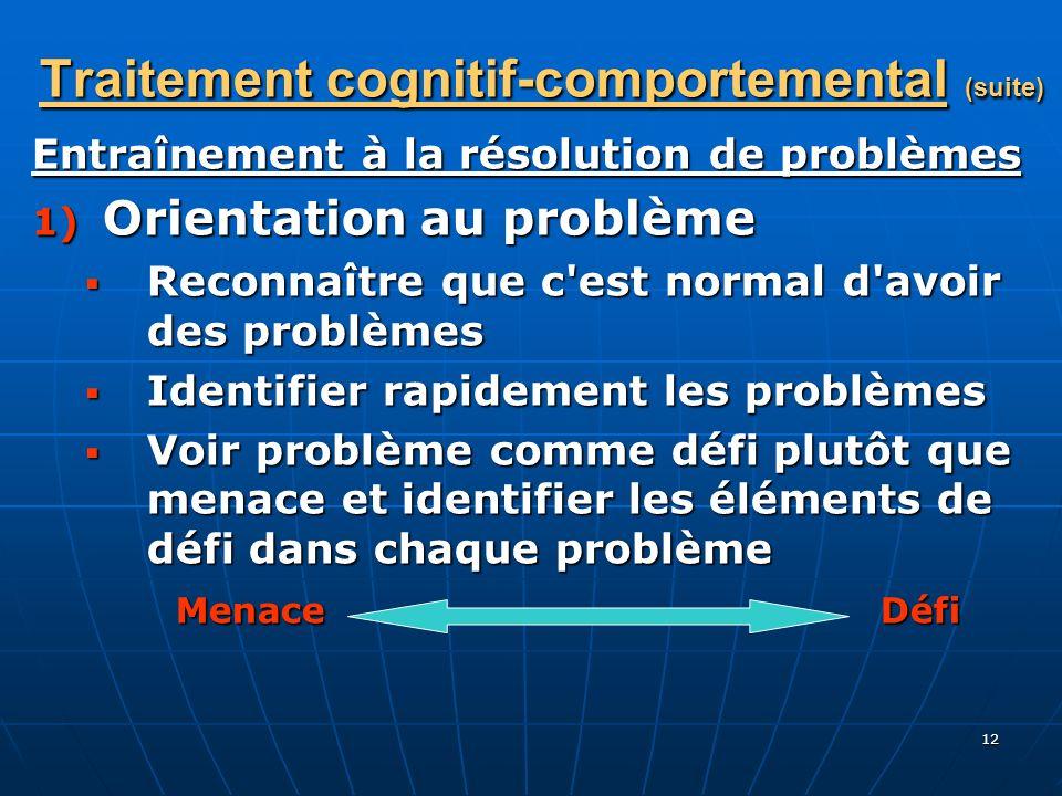 12 Traitement cognitif-comportemental (suite) Entraînement à la résolution de problèmes 1) Orientation au problème Reconnaître que c'est normal d'avoi