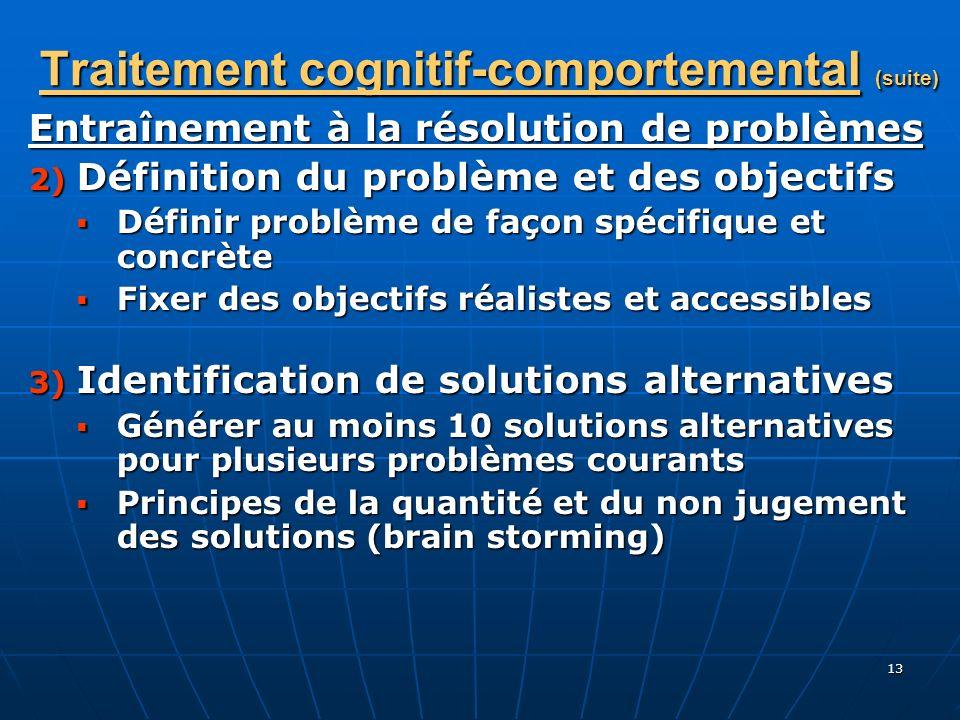 13 Traitement cognitif-comportemental (suite) Entraînement à la résolution de problèmes 2) Définition du problème et des objectifs Définir problème de