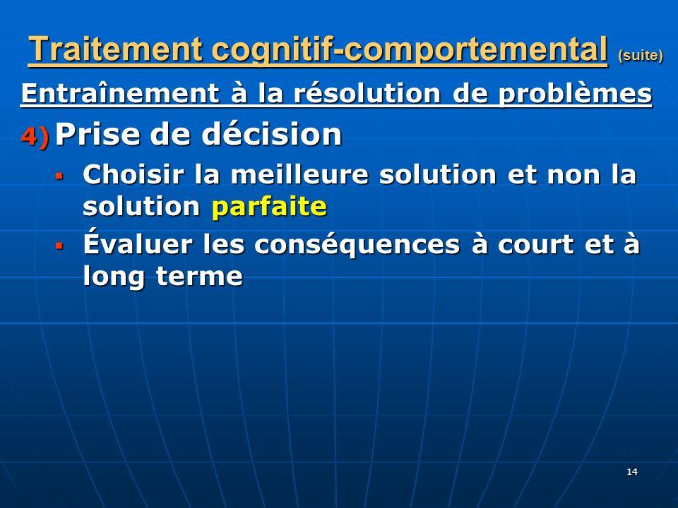 14 Traitement cognitif-comportemental (suite) Entraînement à la résolution de problèmes 4) Prise de décision Choisir la meilleure solution et non la s