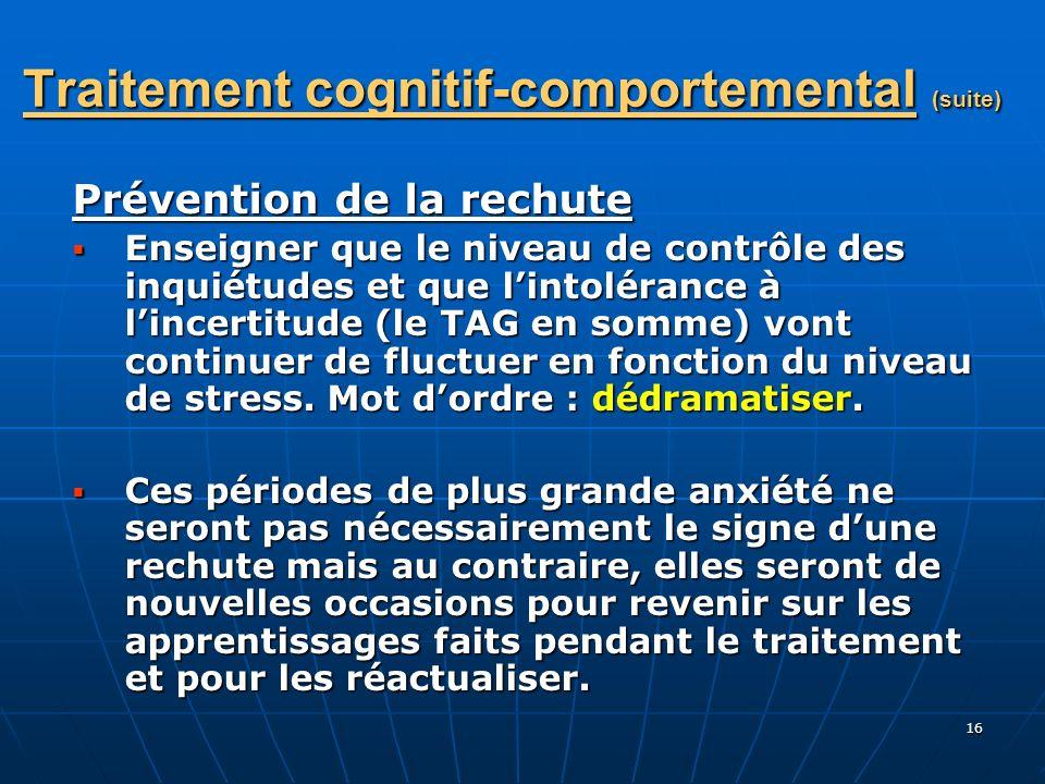 16 Traitement cognitif-comportemental (suite) Prévention de la rechute Enseigner que le niveau de contrôle des inquiétudes et que lintolérance à lince