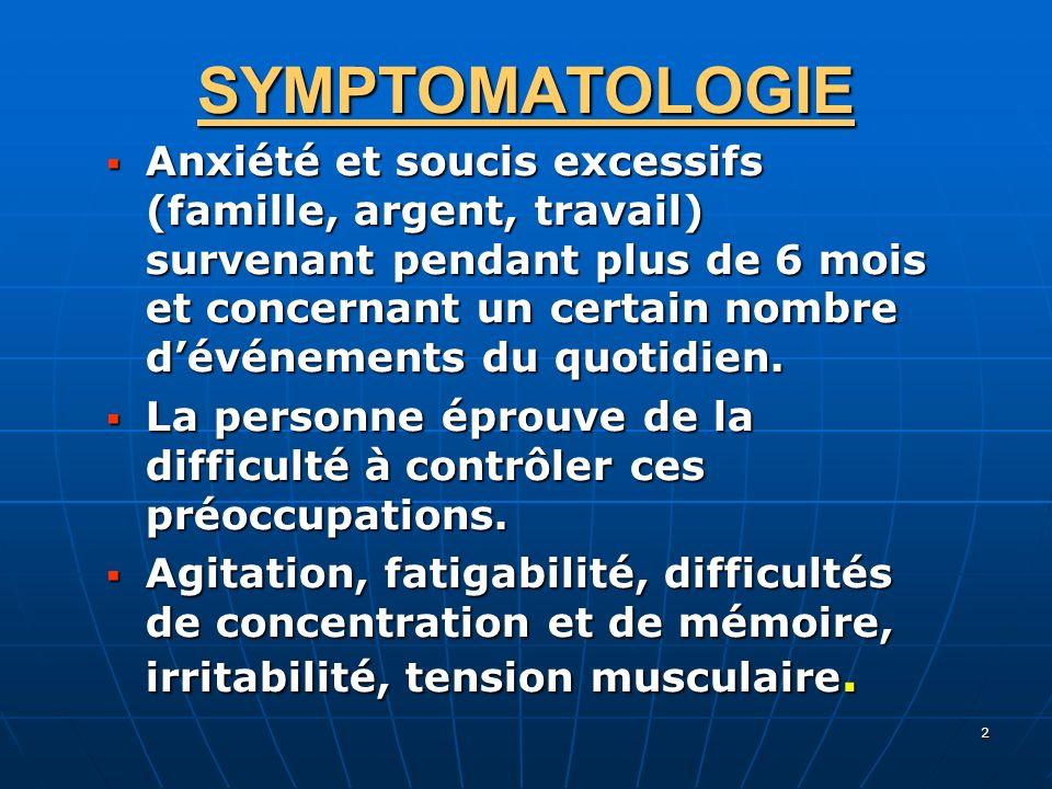 2 SYMPTOMATOLOGIE Anxiété et soucis excessifs (famille, argent, travail) survenant pendant plus de 6 mois et concernant un certain nombre dévénements