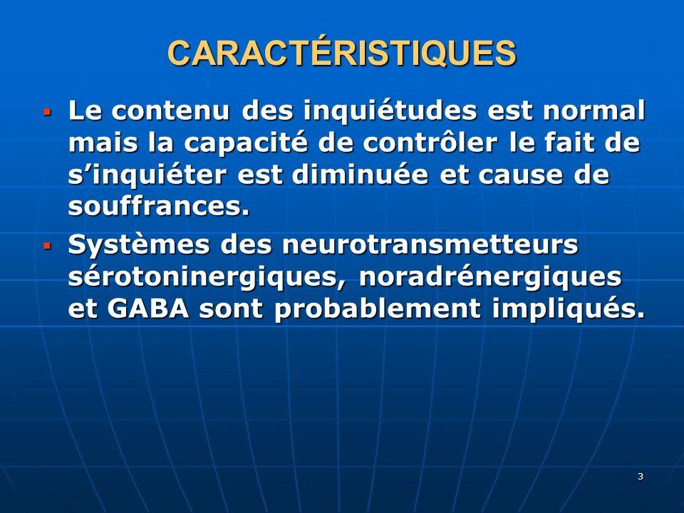 3 CARACTÉRISTIQUES Le contenu des inquiétudes est normal mais la capacité de contrôler le fait de sinquiéter est diminuée et cause de souffrances. Le