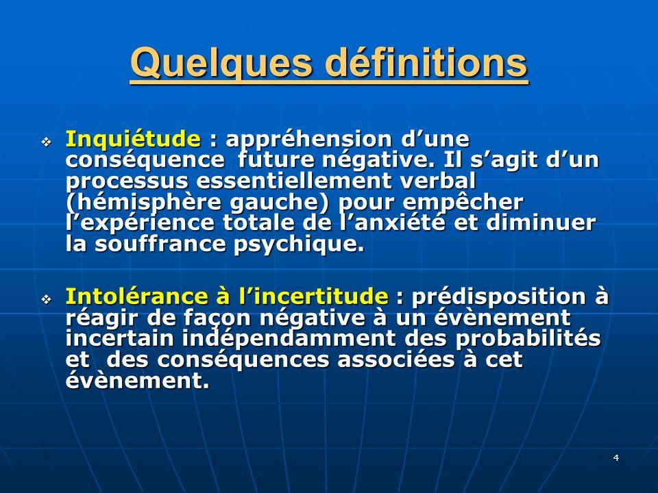 4 Quelques définitions Inquiétude : appréhension dune conséquence future négative. Il sagit dun processus essentiellement verbal (hémisphère gauche) p
