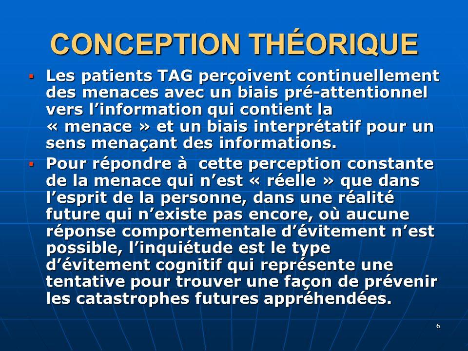 6 CONCEPTION THÉORIQUE Les patients TAG perçoivent continuellement des menaces avec un biais pré-attentionnel vers linformation qui contient la « mena