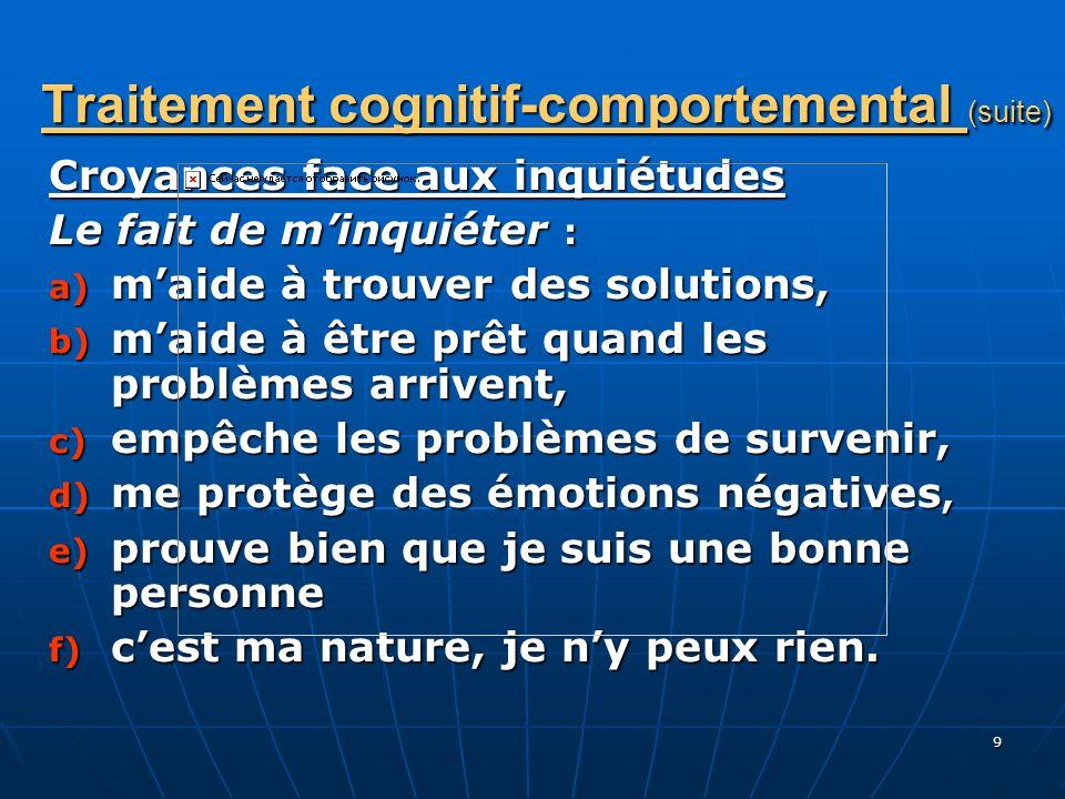 9 Traitement cognitif-comportemental (suite) Croyances face aux inquiétudes Le fait de minquiéter : a) maide à trouver des solutions, b) maide à être