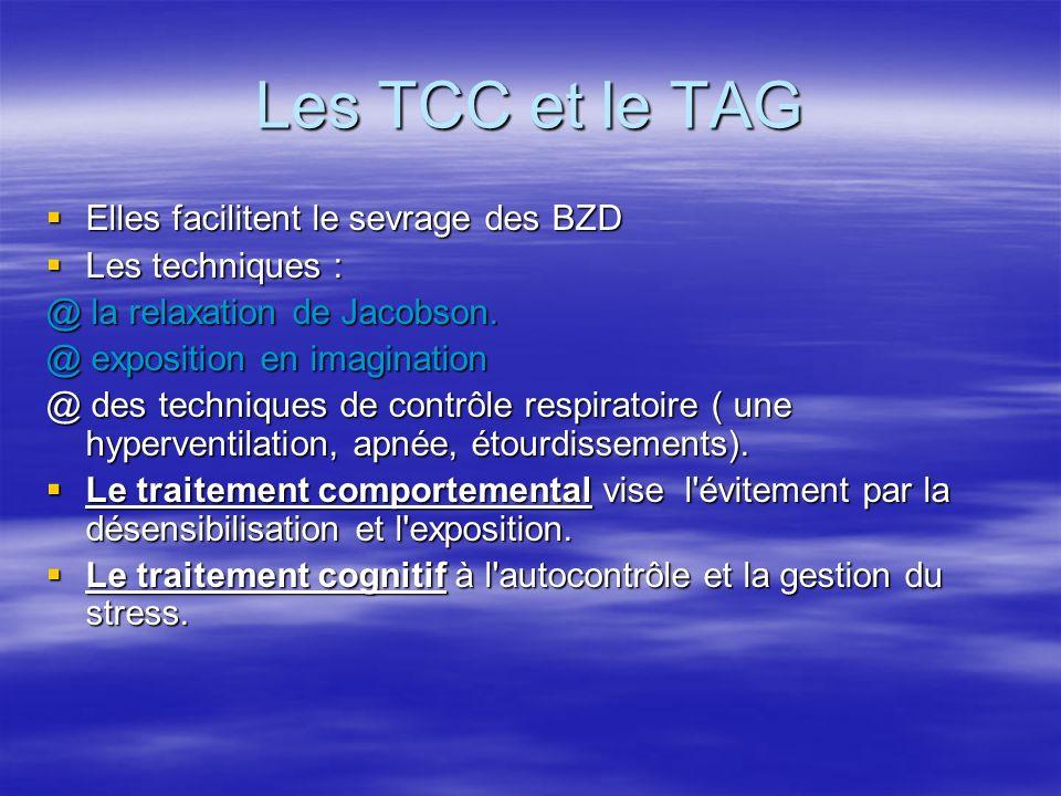 Les TCC et le TAG Elles facilitent le sevrage des BZD Elles facilitent le sevrage des BZD Les techniques : Les techniques : @ la relaxation de Jacobso