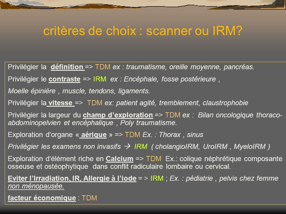 Privilégier la définition => TDM ex : traumatisme, oreille moyenne, pancréas. Privilégier le contraste => IRM ex : Encéphale, fosse postérieure, Moell