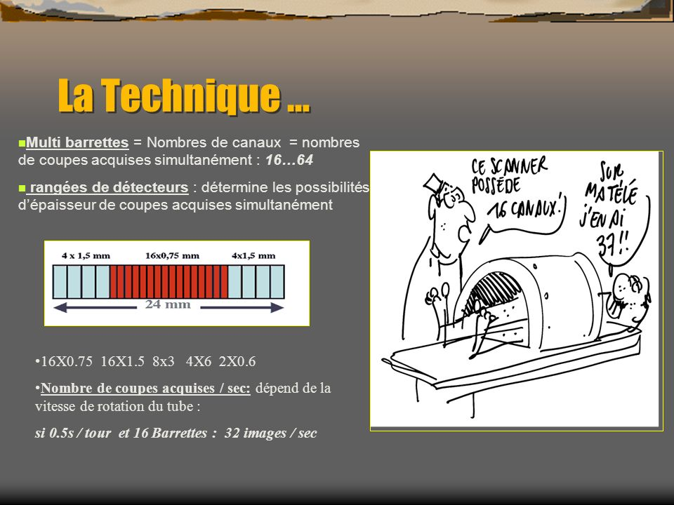 La Technique … Multi barrettes = Nombres de canaux = nombres de coupes acquises simultanément : 16…64 rangées de détecteurs : détermine les possibilit
