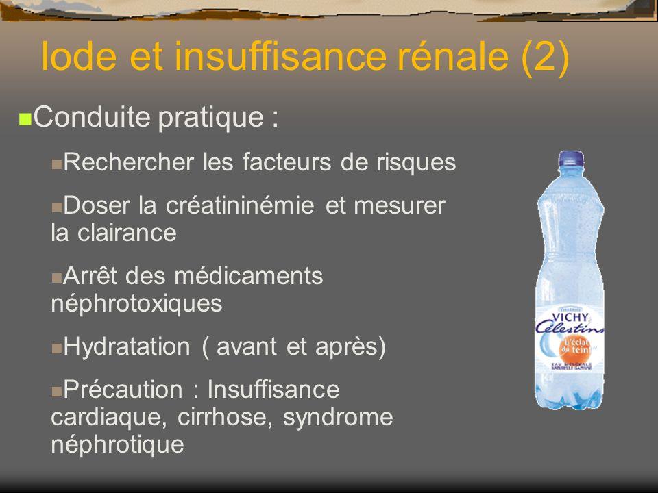 Iode et insuffisance rénale (2) Conduite pratique : Rechercher les facteurs de risques Doser la créatininémie et mesurer la clairance Arrêt des médica