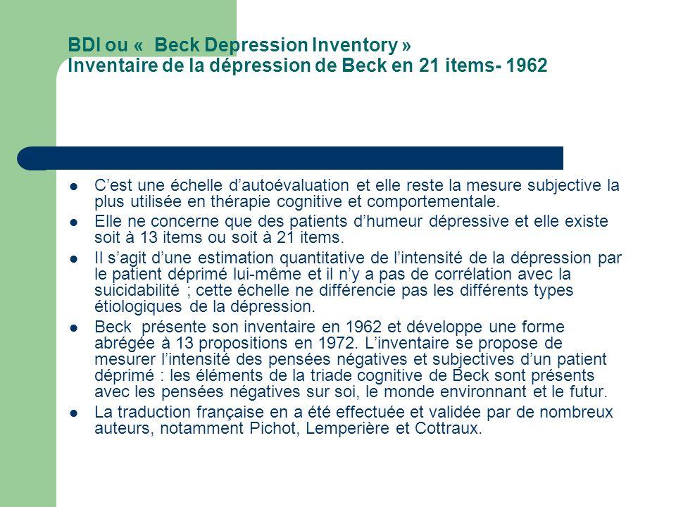 BDI (suite) Passation : le patient choisit pour chacun des vingt et un items, parmi quatre propositions dintensité croissante est noté de 0 à 3, celle qui lui convient le mieux.
