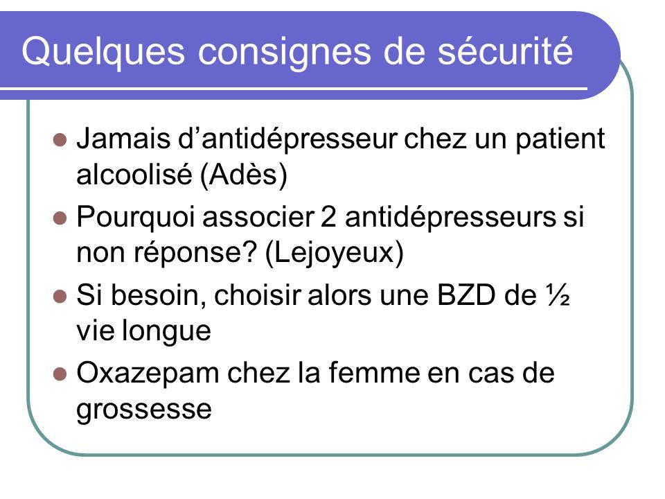 Quelques consignes de sécurité Jamais dantidépresseur chez un patient alcoolisé (Adès) Pourquoi associer 2 antidépresseurs si non réponse? (Lejoyeux)