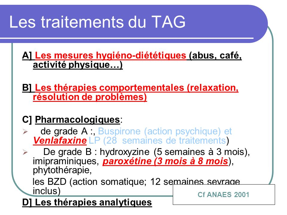 Les traitements du TAG A] Les mesures hygiéno-diététiques (abus, café, activité physique…) B] Les thérapies comportementales (relaxation, résolution d