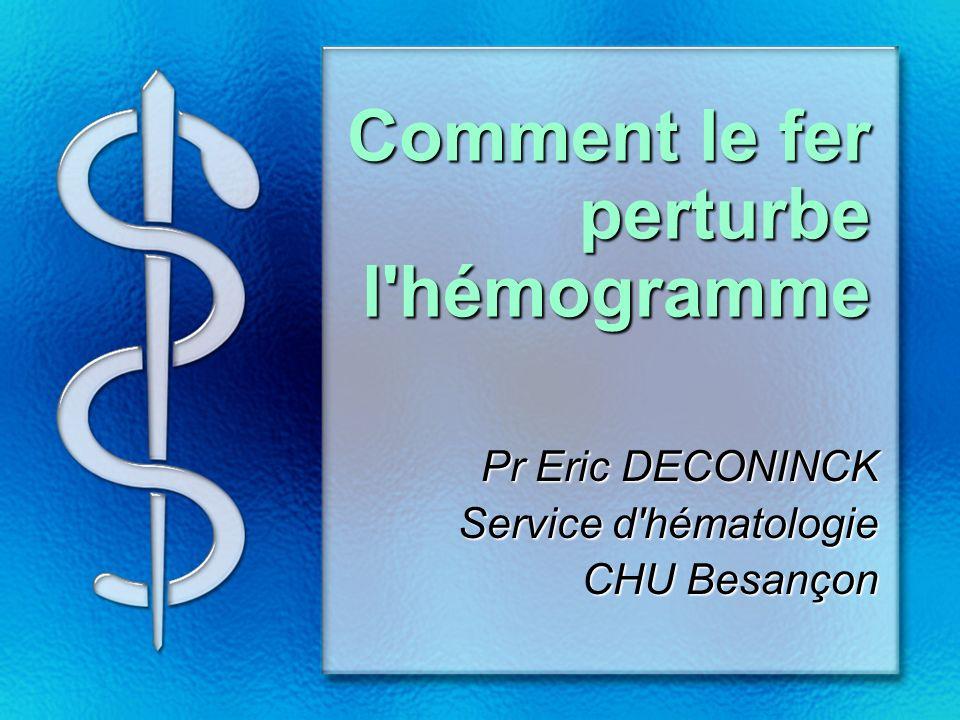 Comment le fer perturbe l hémogramme Pr Eric DECONINCK Service d hématologie CHU Besançon