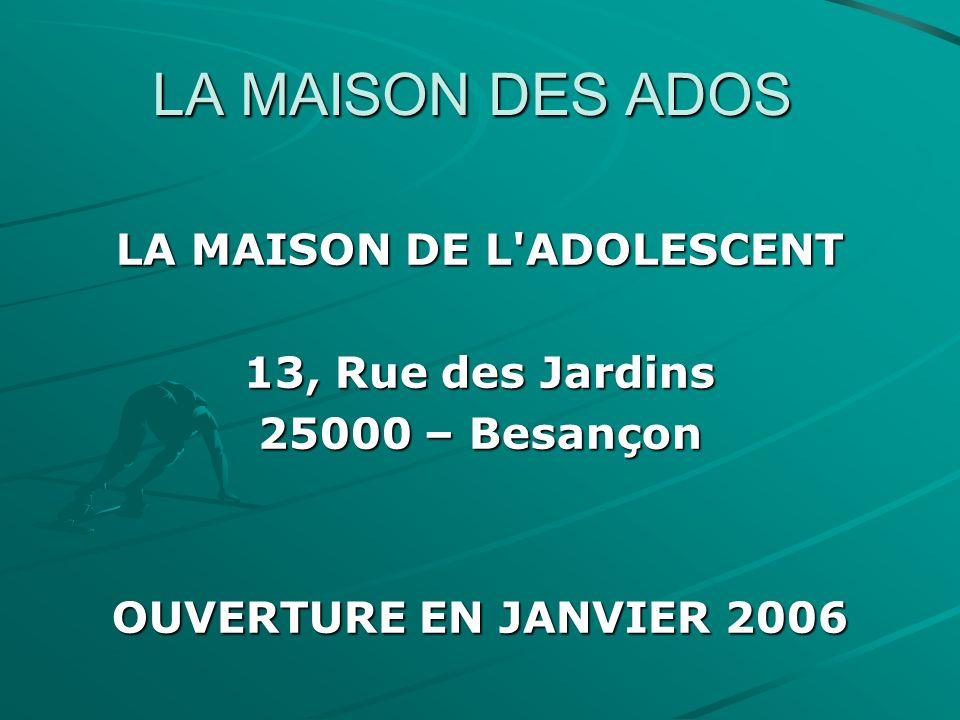 LA MAISON DES ADOS LA MAISON DE L'ADOLESCENT 13, Rue des Jardins 25000 – Besançon OUVERTURE EN JANVIER 2006