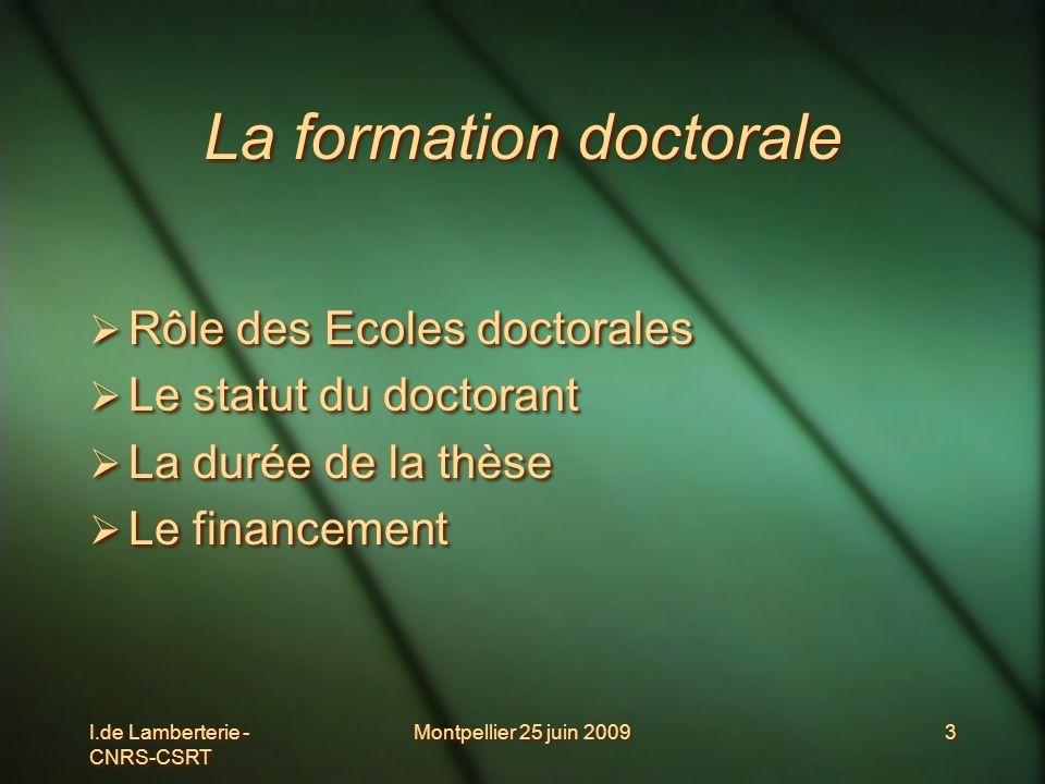 I.de Lamberterie - CNRS-CSRT Montpellier 25 juin 20093 La formation doctorale Rôle des Ecoles doctorales Le statut du doctorant La durée de la thèse L