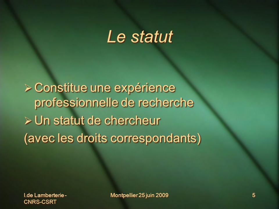 I.de Lamberterie - CNRS-CSRT Montpellier 25 juin 20095 Le statut Constitue une expérience professionnelle de recherche Un statut de chercheur (avec le