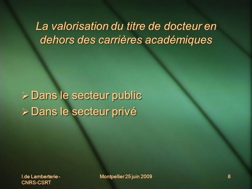 I.de Lamberterie - CNRS-CSRT Montpellier 25 juin 20098 La valorisation du titre de docteur en dehors des carrières académiques Dans le secteur public
