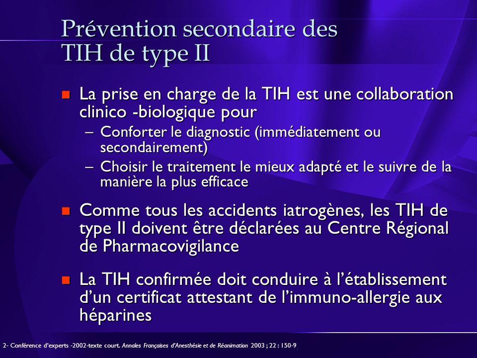 Prévention secondaire des TIH de type II La prise en charge de la TIH est une collaboration clinico -biologique pour La prise en charge de la TIH est une collaboration clinico -biologique pour –Conforter le diagnostic (immédiatement ou secondairement) –Choisir le traitement le mieux adapté et le suivre de la manière la plus efficace Comme tous les accidents iatrogènes, les TIH de type II doivent être déclarées au Centre Régional de Pharmacovigilance Comme tous les accidents iatrogènes, les TIH de type II doivent être déclarées au Centre Régional de Pharmacovigilance La TIH confirmée doit conduire à létablissement dun certificat attestant de limmuno-allergie aux héparines La TIH confirmée doit conduire à létablissement dun certificat attestant de limmuno-allergie aux héparines 2- Conférence dexperts -2002-texte court.