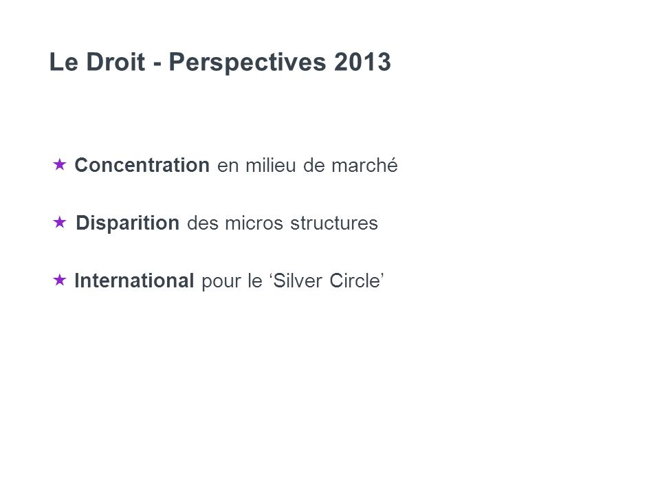 Le Droit - Perspectives 2013 Concentration en milieu de marché Disparition des micros structures International pour le Silver Circle