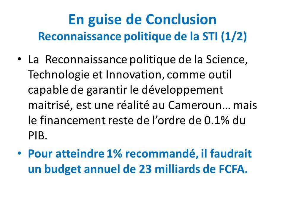 En guise de Conclusion Reconnaissance politique de la STI (2/2) Différentes composantes du budget de la recherche vont dans le bon sens, avec singulièrement – le budget du Ministère de la Recherche Scientifique et Innovation (MINRESI) en nette augmentation depuis 2007, – une Prime de recherche et une Prime à lexcellence de la recherche aux Enseignants des Universités...