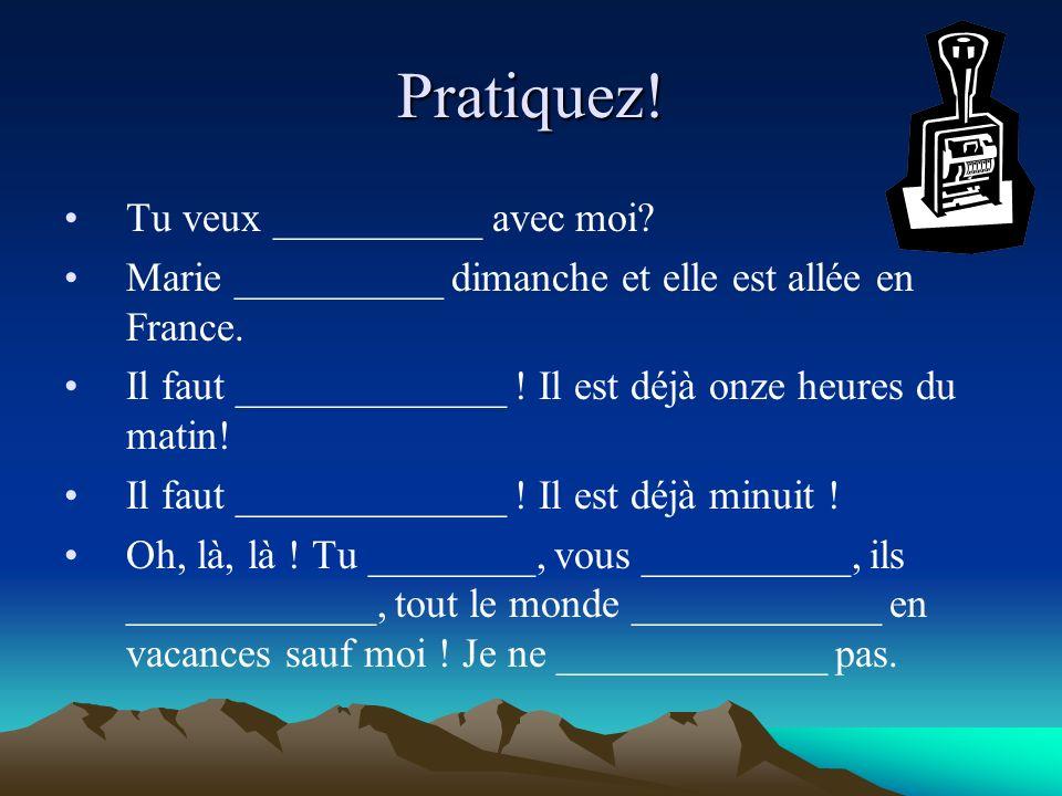 Pratiquez! Tu veux __________ avec moi? Marie __________ dimanche et elle est allée en France. Il faut _____________ ! Il est déjà onze heures du mati