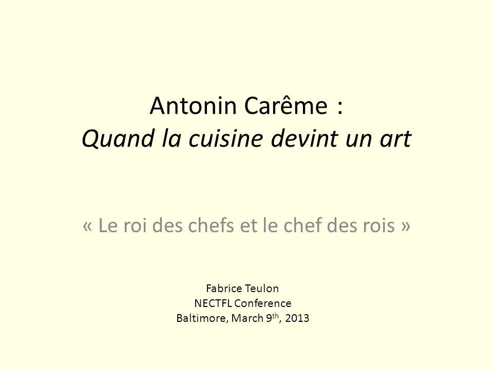 Antonin Carême : Quand la cuisine devint un art « Le roi des chefs et le chef des rois » Fabrice Teulon NECTFL Conference Baltimore, March 9 th, 2013