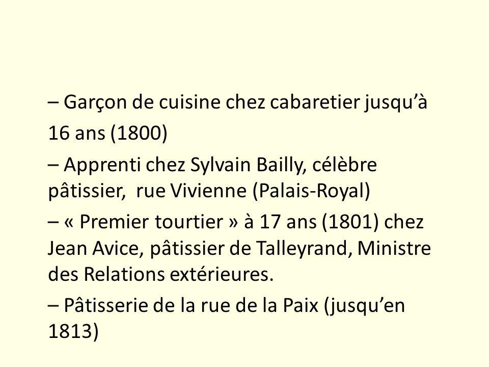 – Garçon de cuisine chez cabaretier jusquà 16 ans (1800) – Apprenti chez Sylvain Bailly, célèbre pâtissier, rue Vivienne (Palais-Royal) – « Premier to