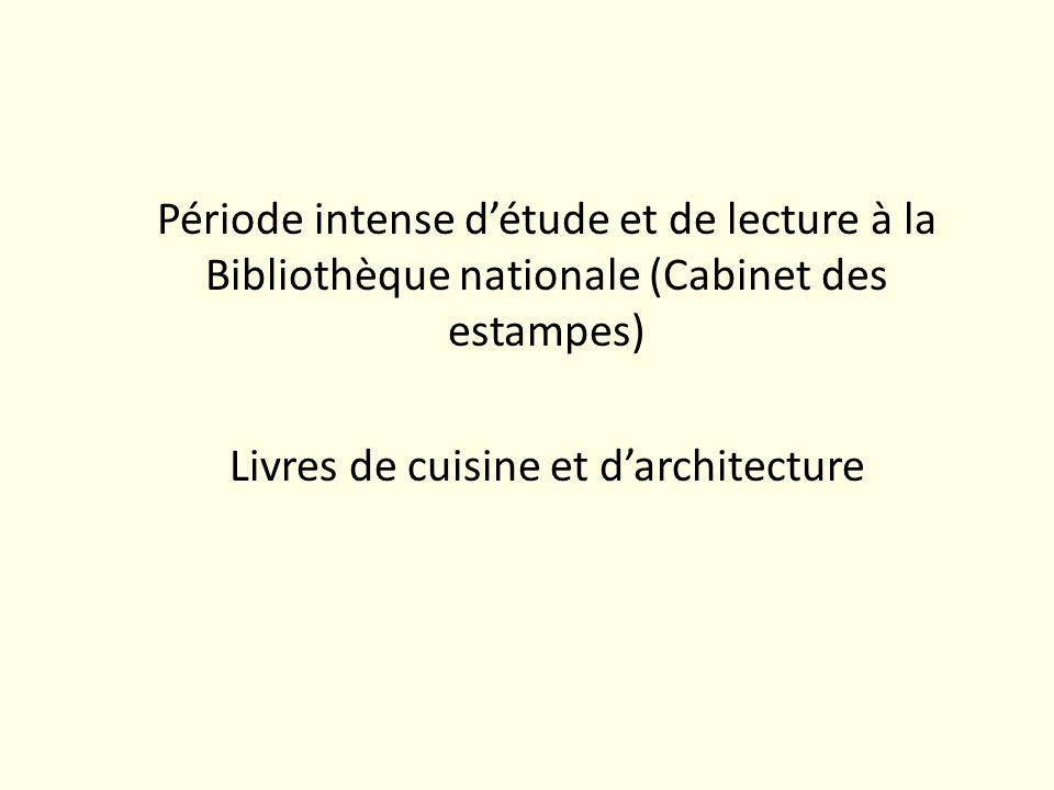Période intense détude et de lecture à la Bibliothèque nationale (Cabinet des estampes) Livres de cuisine et darchitecture