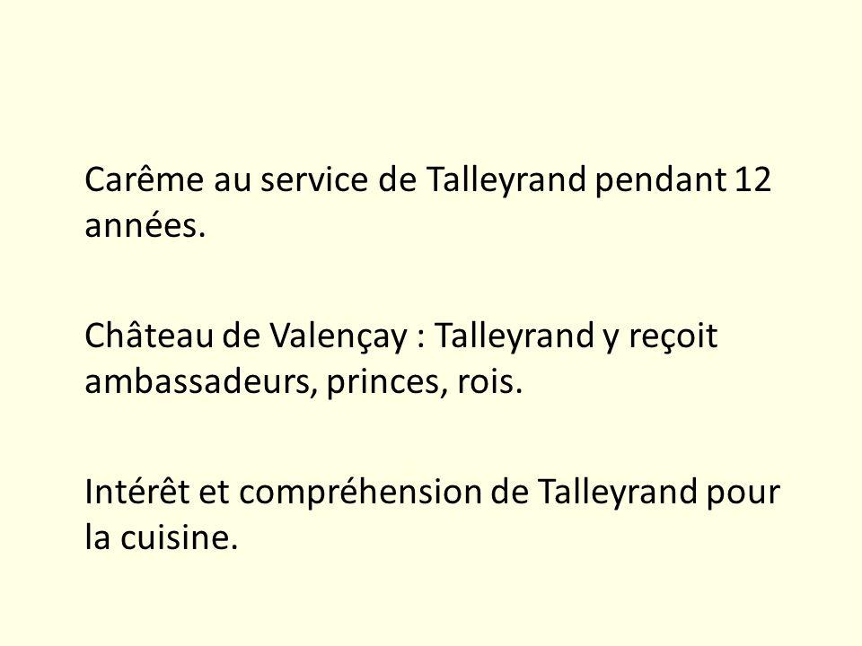 Carême au service de Talleyrand pendant 12 années. Château de Valençay : Talleyrand y reçoit ambassadeurs, princes, rois. Intérêt et compréhension de