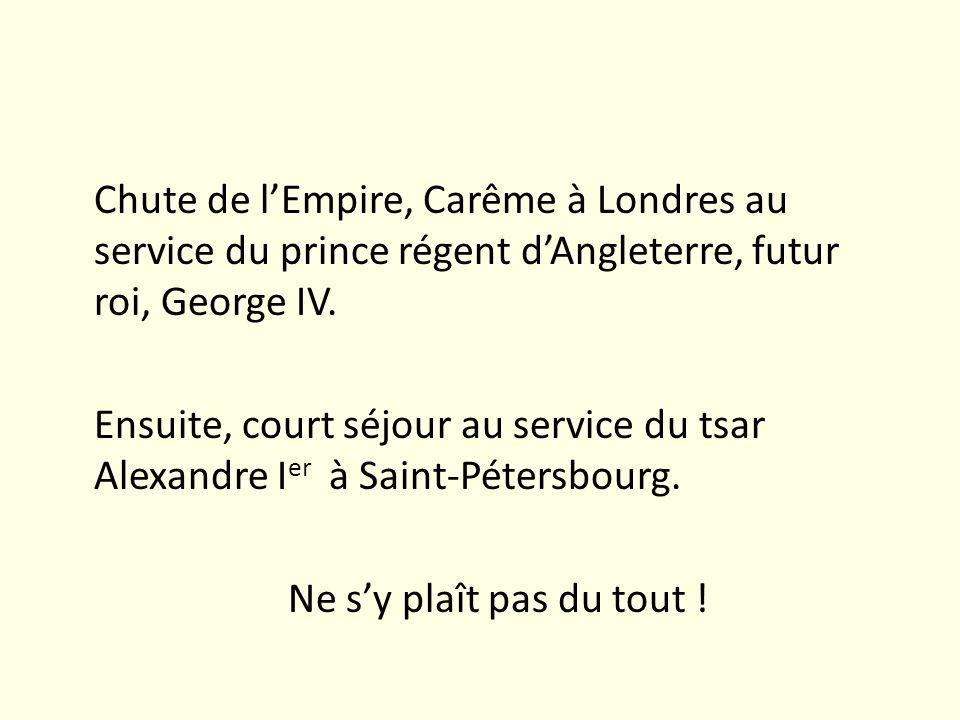 Chute de lEmpire, Carême à Londres au service du prince régent dAngleterre, futur roi, George IV. Ensuite, court séjour au service du tsar Alexandre I