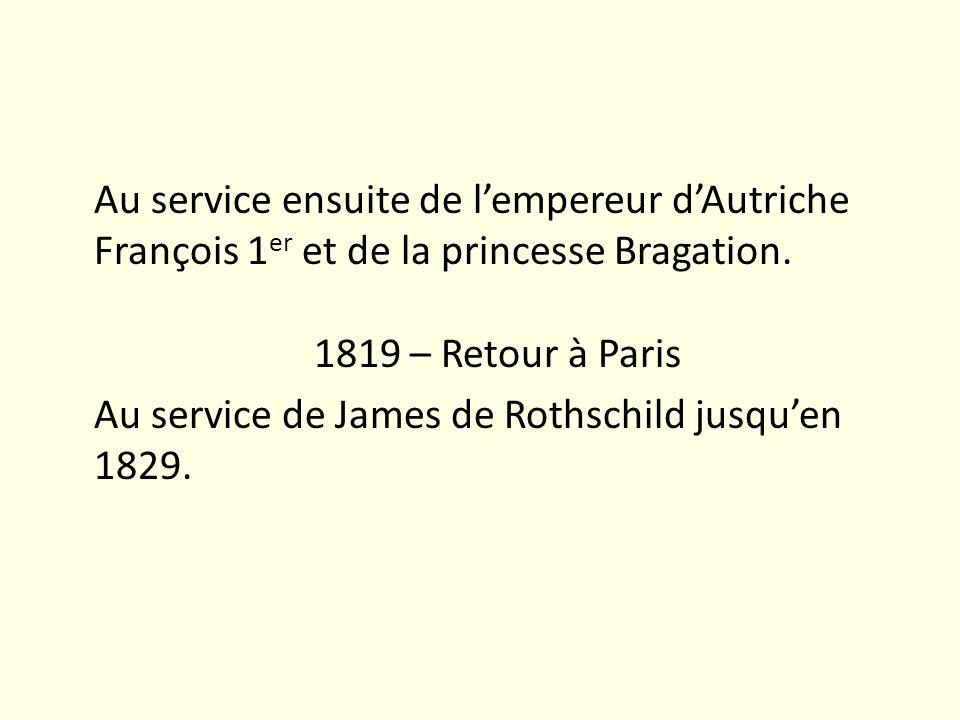 Au service ensuite de lempereur dAutriche François 1 er et de la princesse Bragation. 1819 – Retour à Paris Au service de James de Rothschild jusquen
