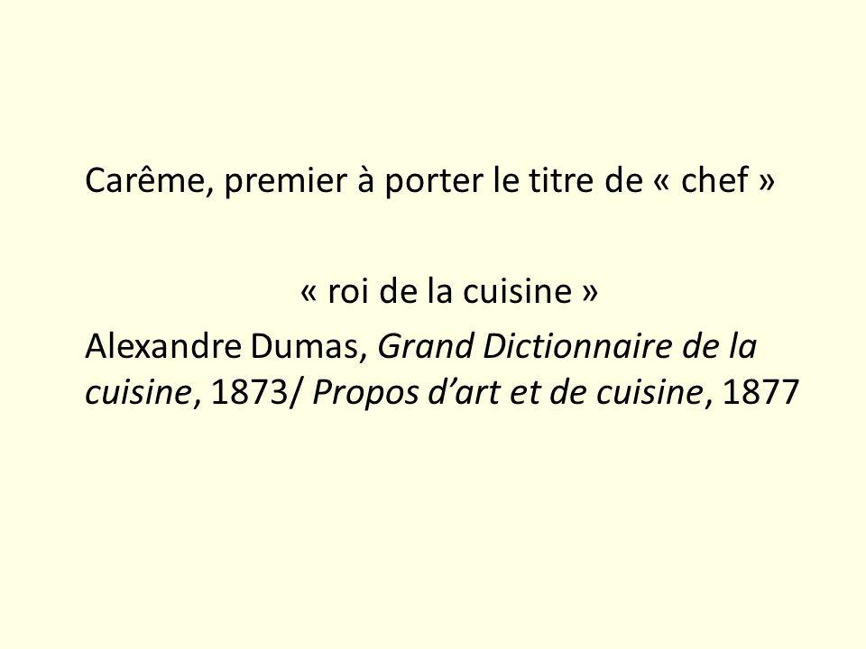 Carême, premier à porter le titre de « chef » « roi de la cuisine » Alexandre Dumas, Grand Dictionnaire de la cuisine, 1873/ Propos dart et de cuisine