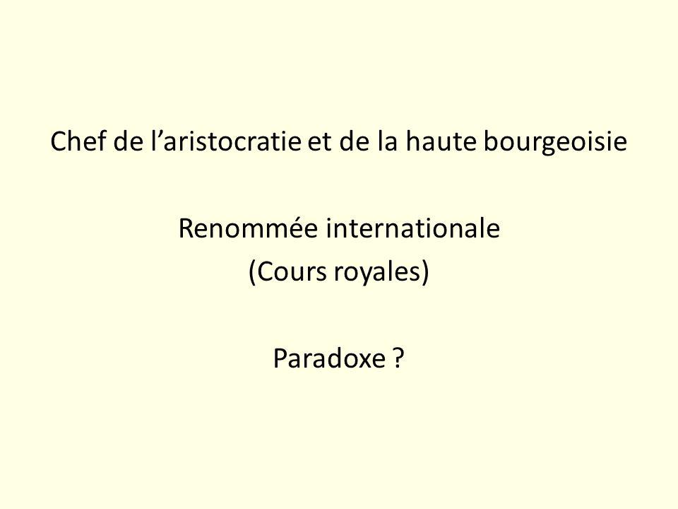Chef de laristocratie et de la haute bourgeoisie Renommée internationale (Cours royales) Paradoxe ?