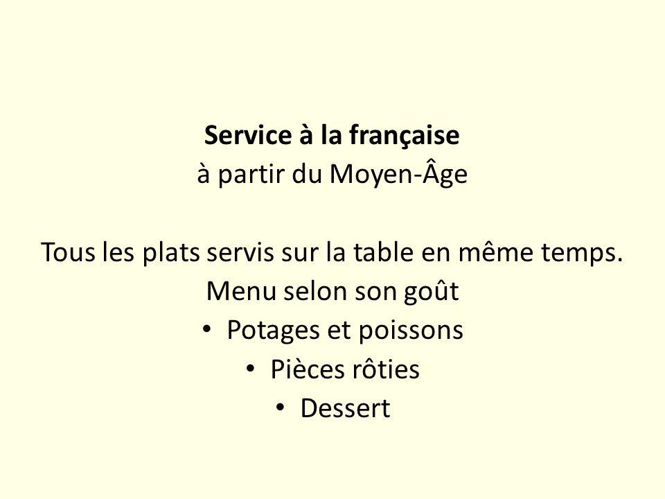 Service à la française à partir du Moyen-Âge Tous les plats servis sur la table en même temps. Menu selon son goût Potages et poissons Pièces rôties D