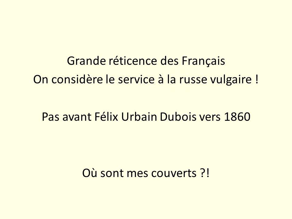 Grande réticence des Français On considère le service à la russe vulgaire ! Pas avant Félix Urbain Dubois vers 1860 Où sont mes couverts ?!