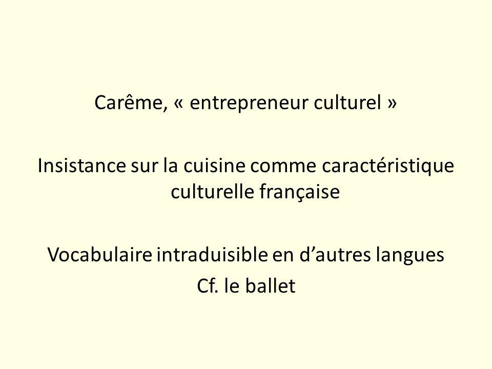 Carême, « entrepreneur culturel » Insistance sur la cuisine comme caractéristique culturelle française Vocabulaire intraduisible en dautres langues Cf