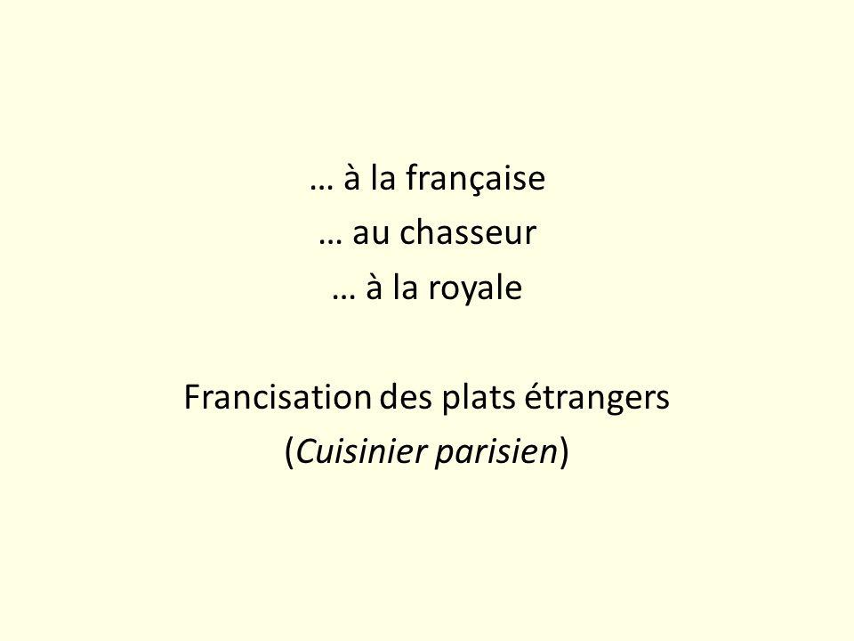 … à la française … au chasseur … à la royale Francisation des plats étrangers (Cuisinier parisien)